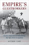 Empire's Guestworkers: Haitian Migrants in Cuba During the Age of US Occupation
